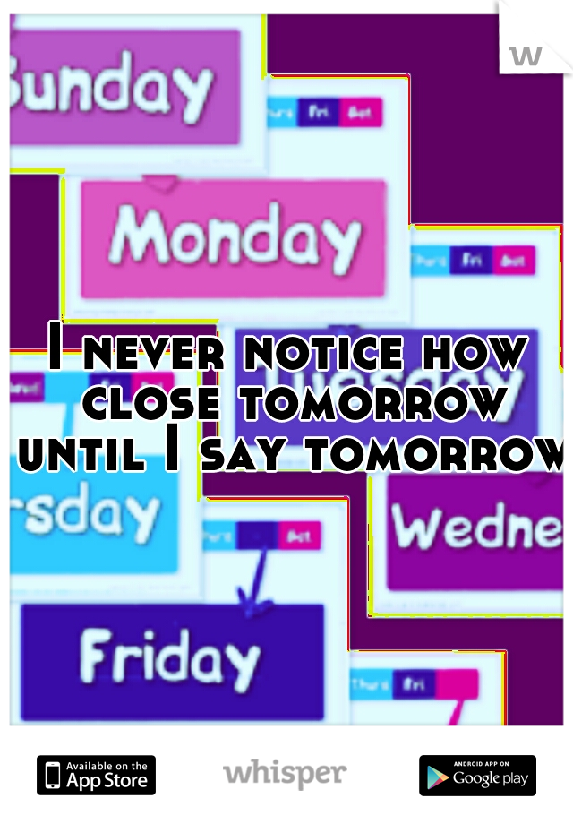 I never notice how close tomorrow until I say tomorrow