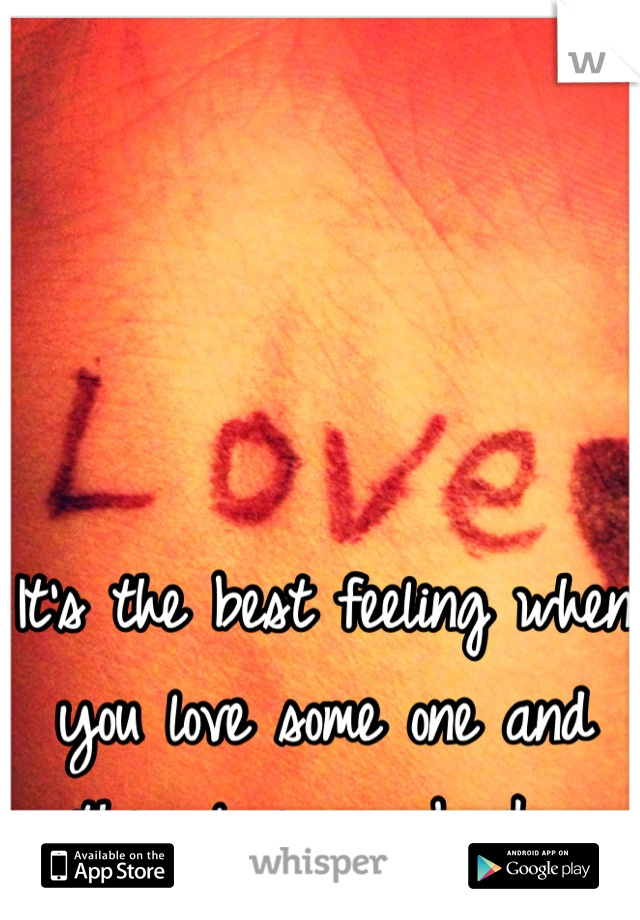 It's the best feeling when you love some one and they love you back.❤