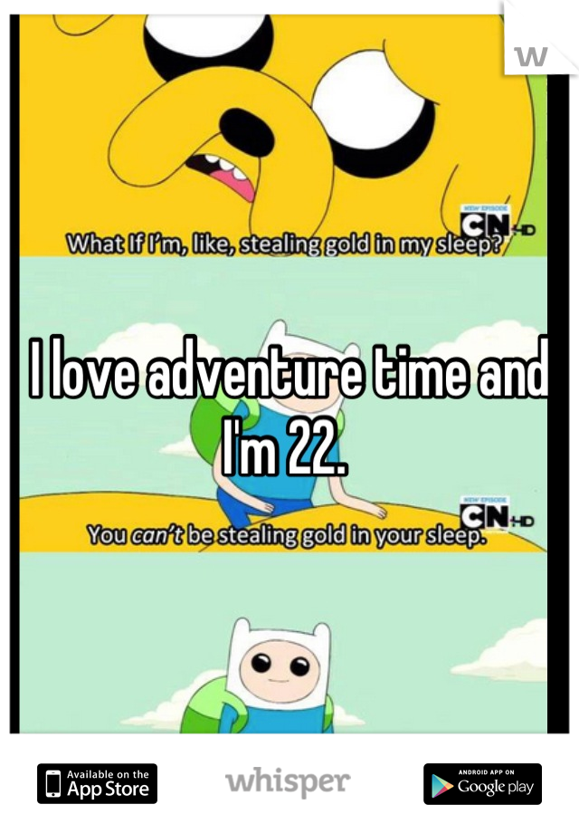 I love adventure time and I'm 22.