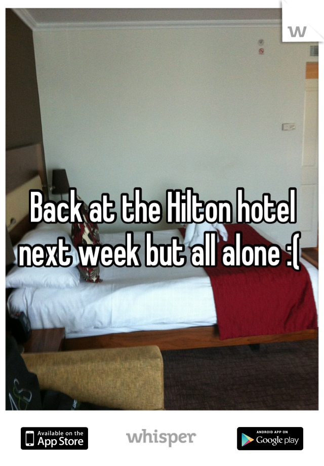 Back at the Hilton hotel next week but all alone :(