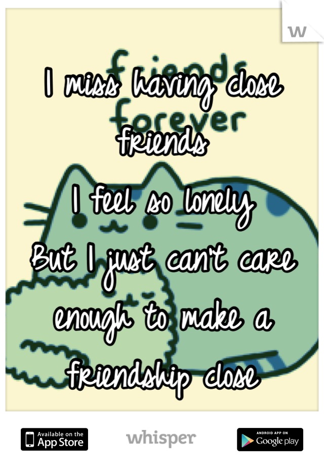 I miss having close friends I feel so lonely But I just can't care enough to make a friendship close