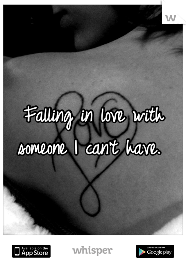 Falling in love with someone I can't have.