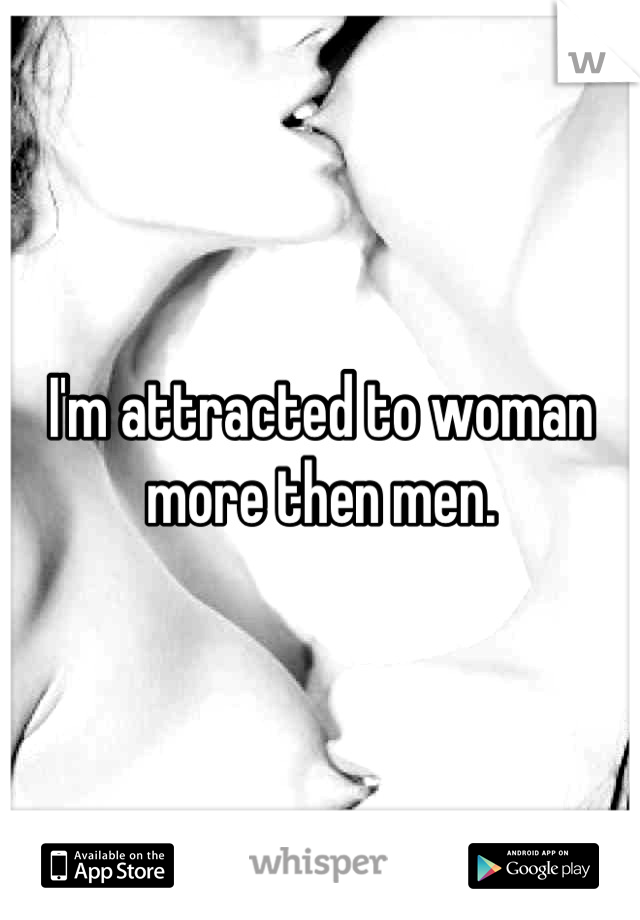 I'm attracted to woman more then men.