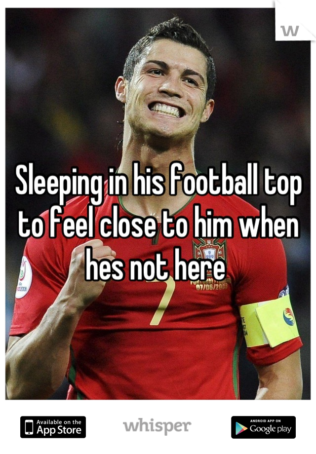 Sleeping in his football top to feel close to him when hes not here