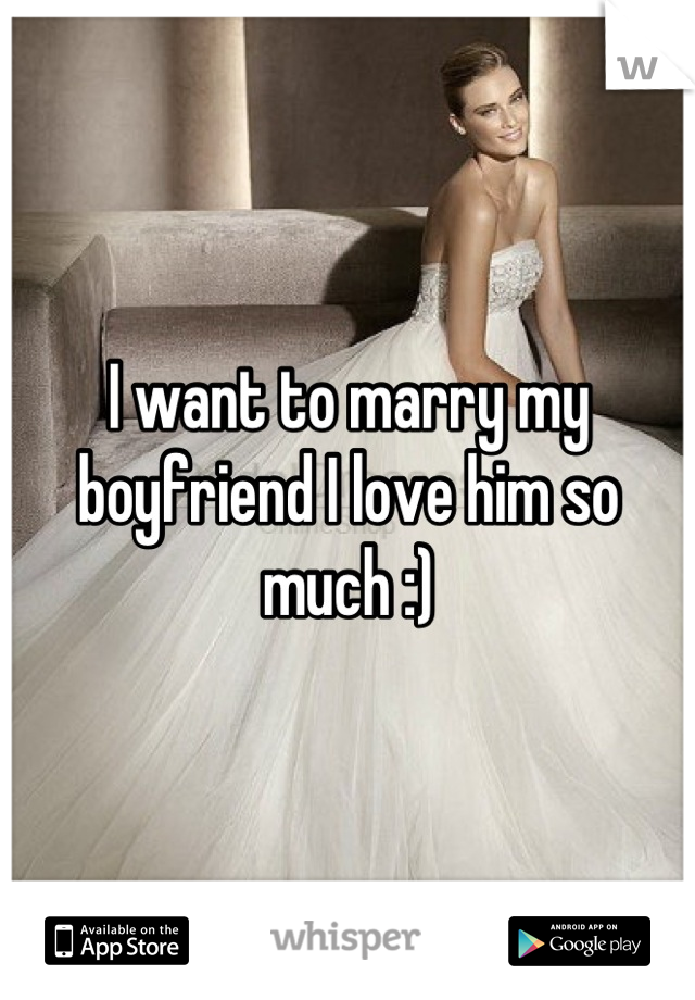 I want to marry my boyfriend I love him so much :)