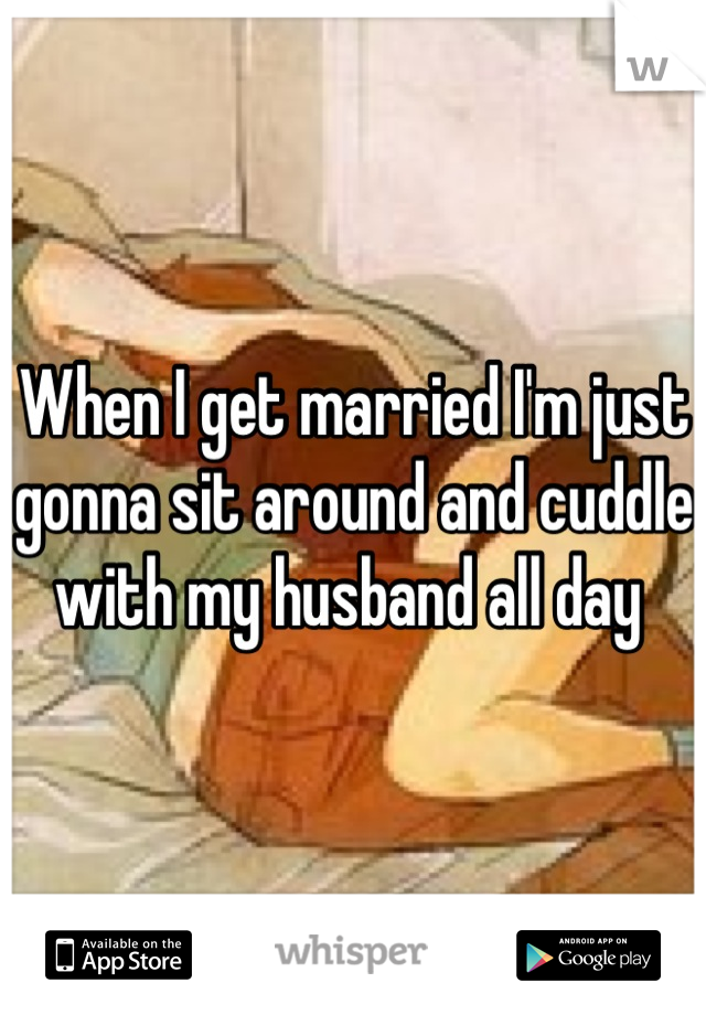When I get married I'm just gonna sit around and cuddle with my husband all day