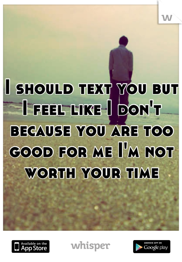 I should text you but I feel like I don't because you are too good for me I'm not worth your time