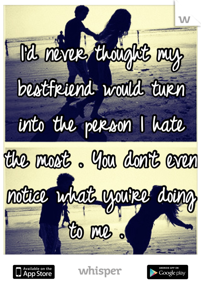 I'd never thought my bestfriend would turn into the person I hate the most . You don't even notice what you're doing to me .