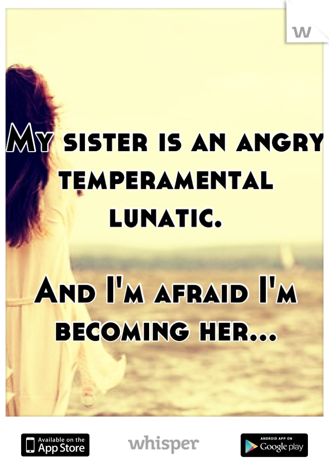 My sister is an angry temperamental lunatic.  And I'm afraid I'm becoming her...