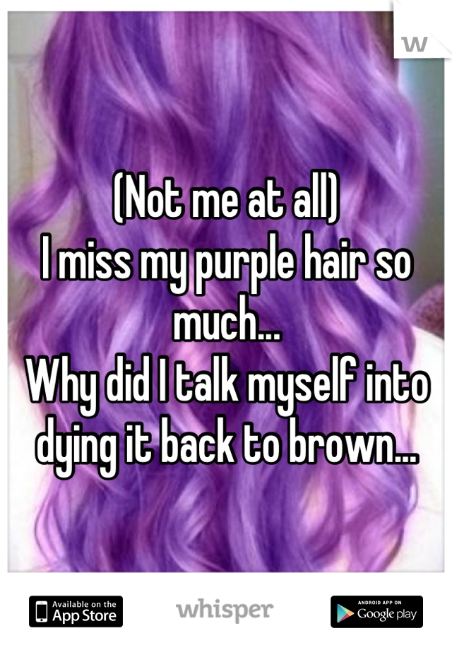 (Not me at all) I miss my purple hair so much... Why did I talk myself into dying it back to brown...
