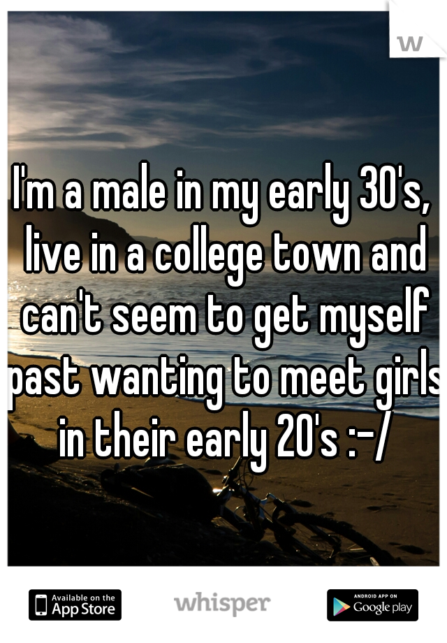 I'm a male in my early 30's, live in a college town and can't seem to get myself past wanting to meet girls in their early 20's :-/