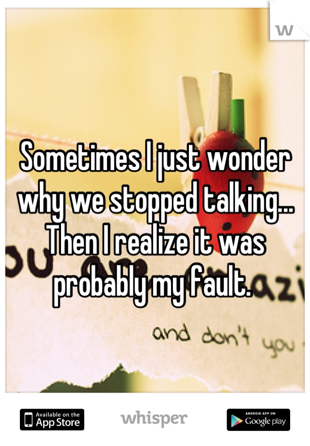 Sometimes I just wonder why we stopped talking... Then I realize it was probably my fault.