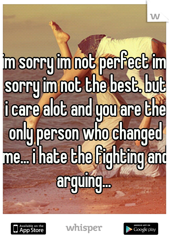 im sorry im not perfect im sorry im not the best. but i care alot and you are the only person who changed me... i hate the fighting and arguing...