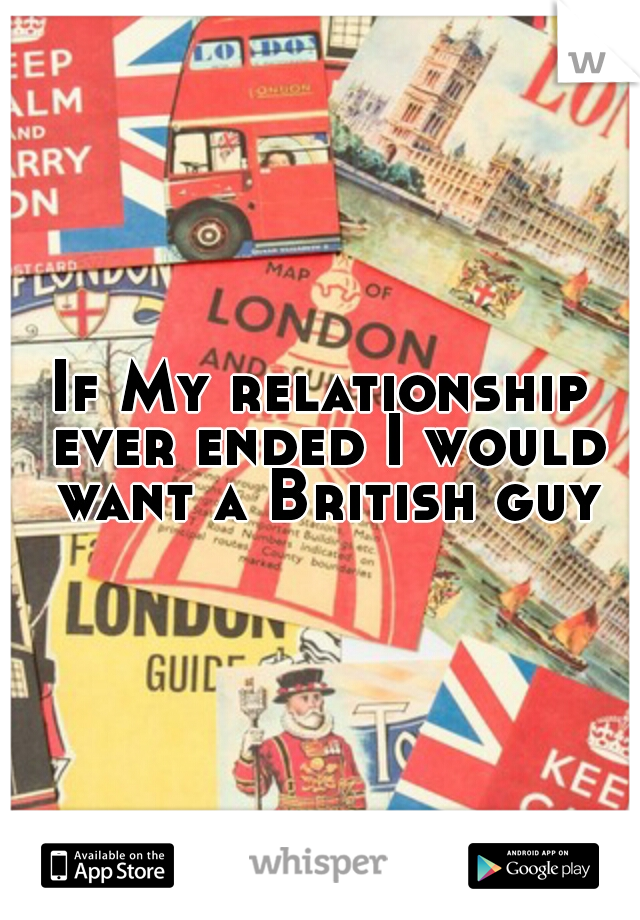 If My relationship ever ended I would want a British guy