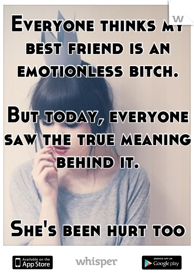 Everyone thinks my best friend is an emotionless bitch.   But today, everyone saw the true meaning behind it.    She's been hurt too many times..
