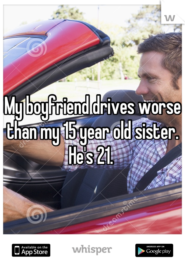 My boyfriend drives worse than my 15 year old sister. He's 21.