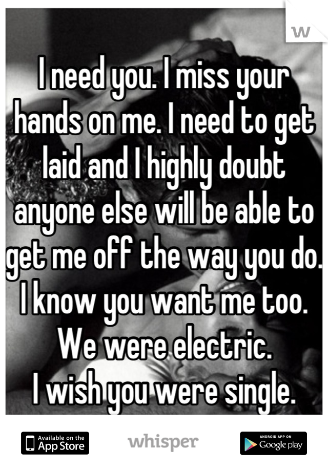I need you. I miss your hands on me. I need to get laid and I highly doubt anyone else will be able to get me off the way you do. I know you want me too.  We were electric. I wish you were single.