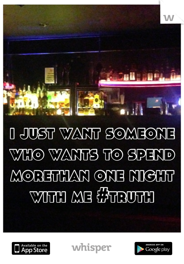 i just want someone who wants to spend morethan one night with me #truth