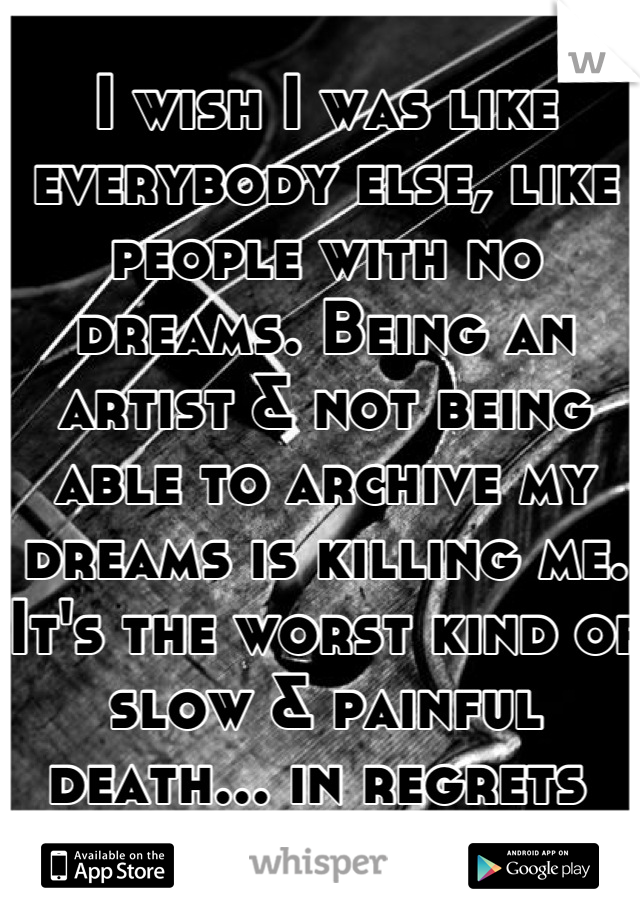 I wish I was like everybody else, like people with no dreams. Being an artist & not being able to archive my dreams is killing me. It's the worst kind of slow & painful death... in regrets