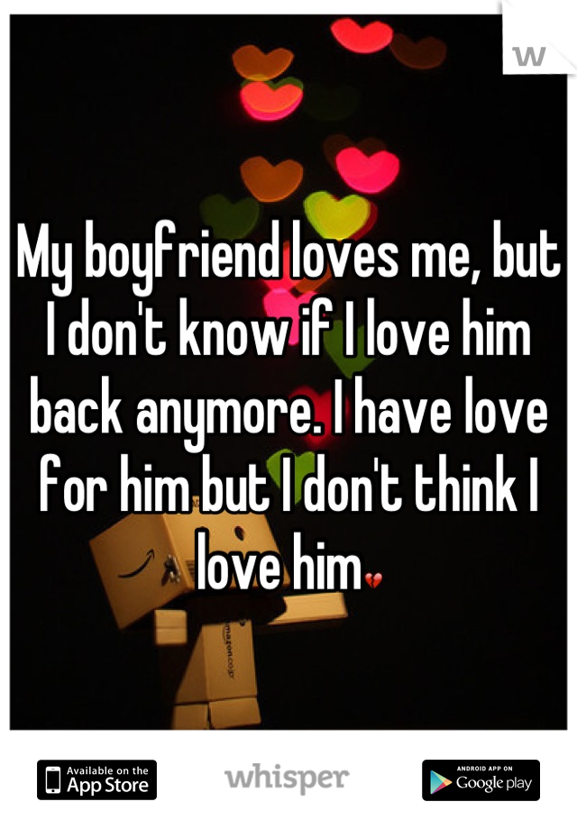 My boyfriend loves me, but I don't know if I love him back anymore. I have love for him but I don't think I love him💔