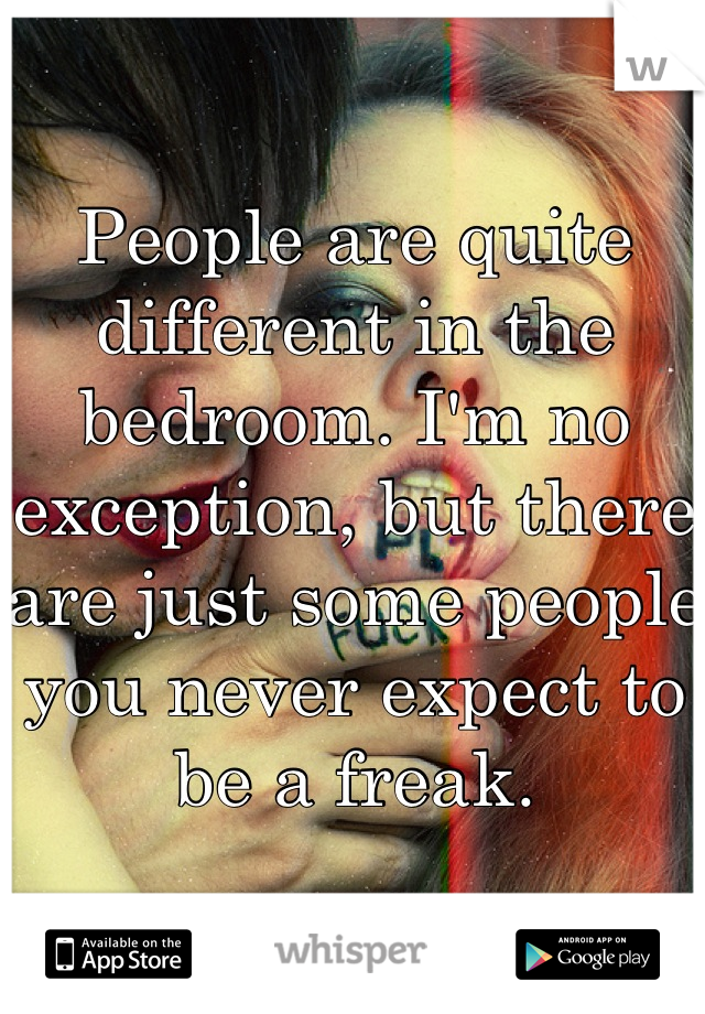 People are quite different in the bedroom. I'm no exception, but there are just some people you never expect to be a freak.