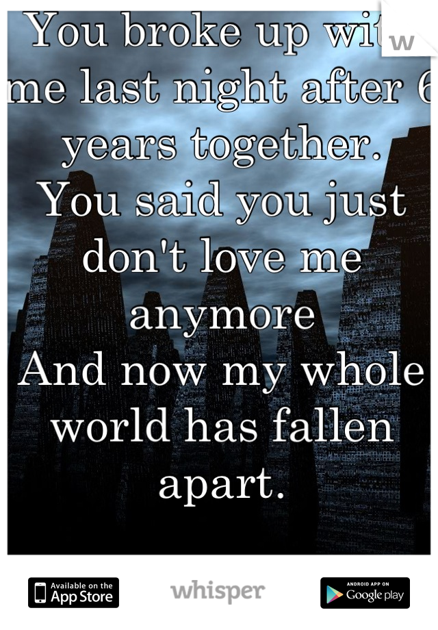 You broke up with me last night after 6 years together.  You said you just don't love me anymore  And now my whole world has fallen apart.   I'm so lost