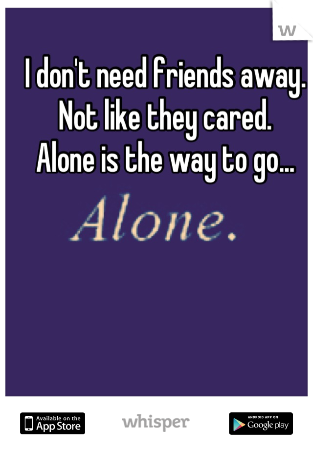 I don't need friends away.  Not like they cared.  Alone is the way to go...