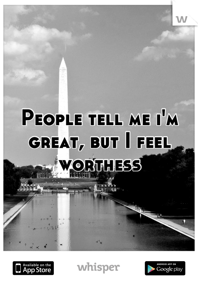People tell me i'm great, but I feel worthess