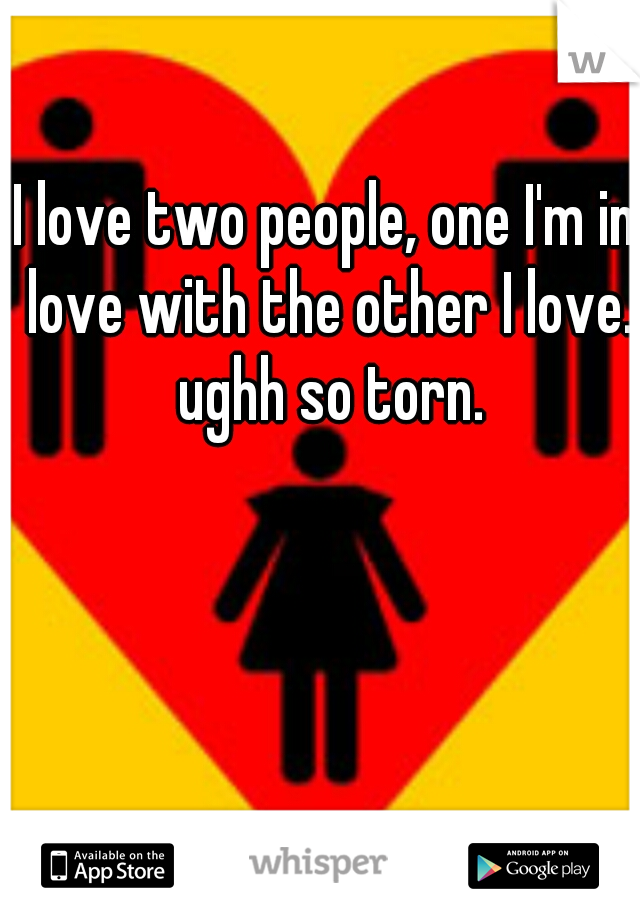 I love two people, one I'm in love with the other I love. ughh so torn.