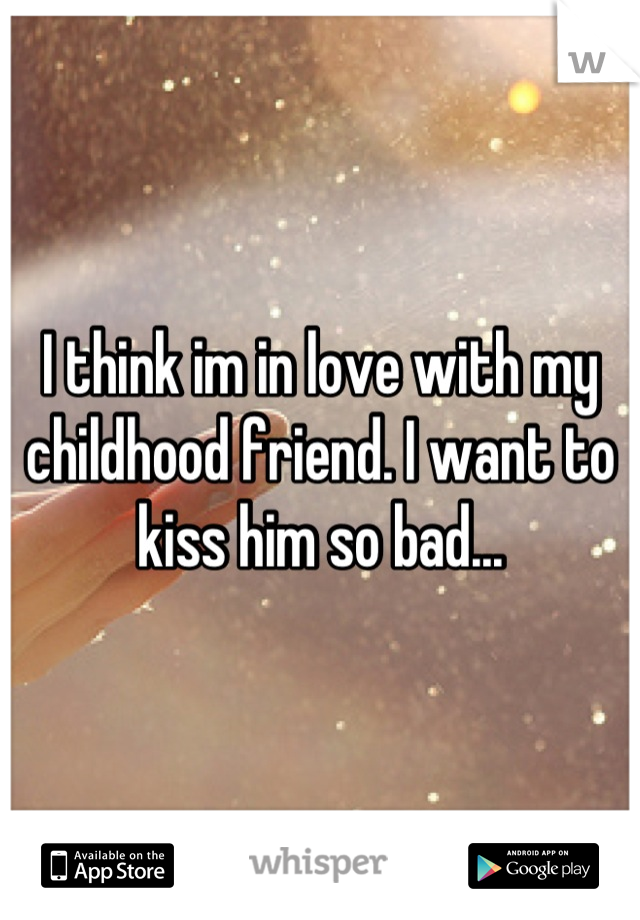 I think im in love with my childhood friend. I want to kiss him so bad...