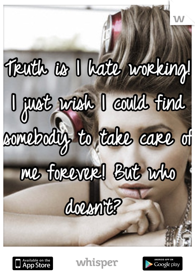 Truth is I hate working! I just wish I could find somebody to take care of me forever! But who doesn't?
