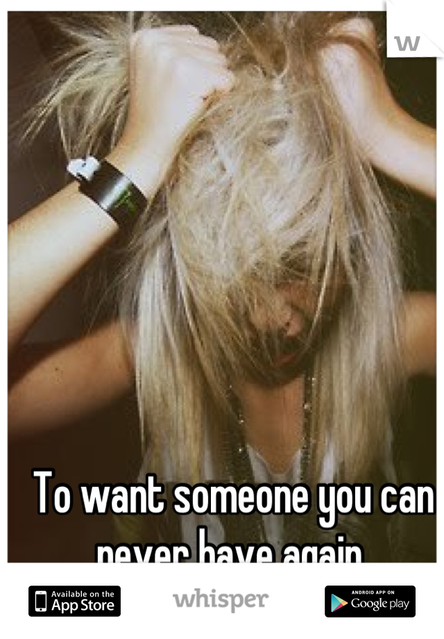 To want someone you can never have again