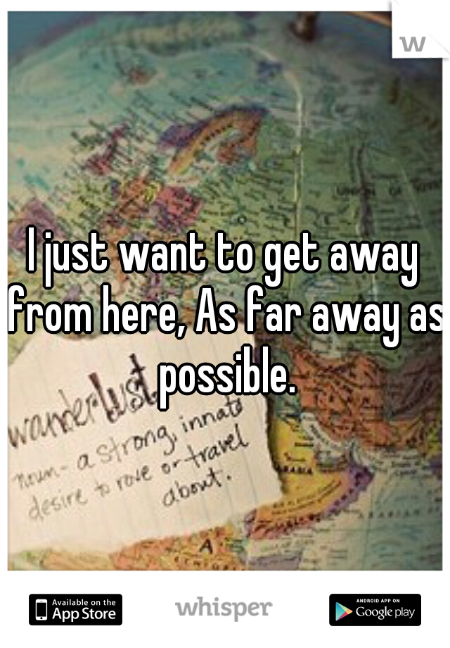 I just want to get away from here, As far away as possible.