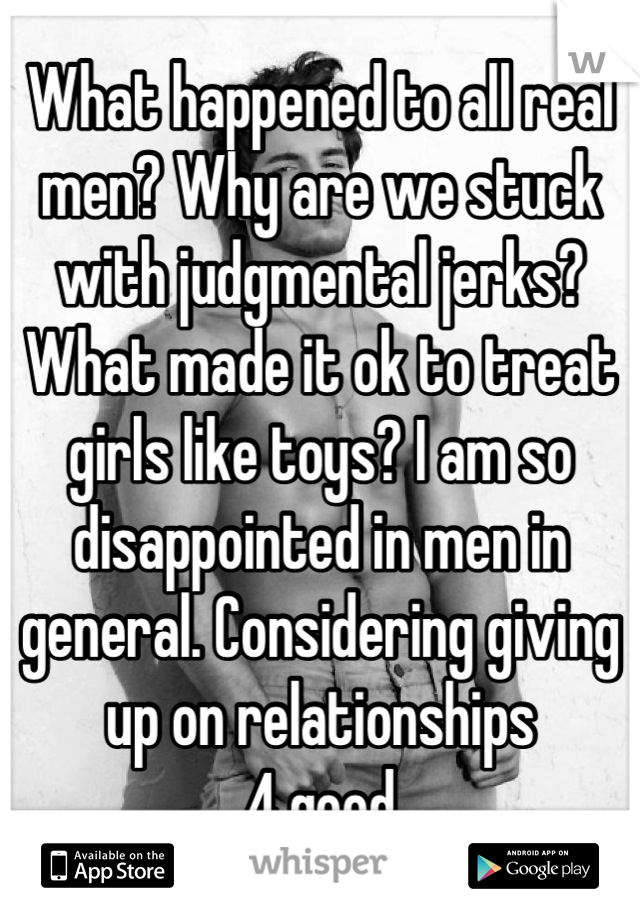 What happened to all real men? Why are we stuck with judgmental jerks? What made it ok to treat girls like toys? I am so disappointed in men in general. Considering giving up on relationships  4 good
