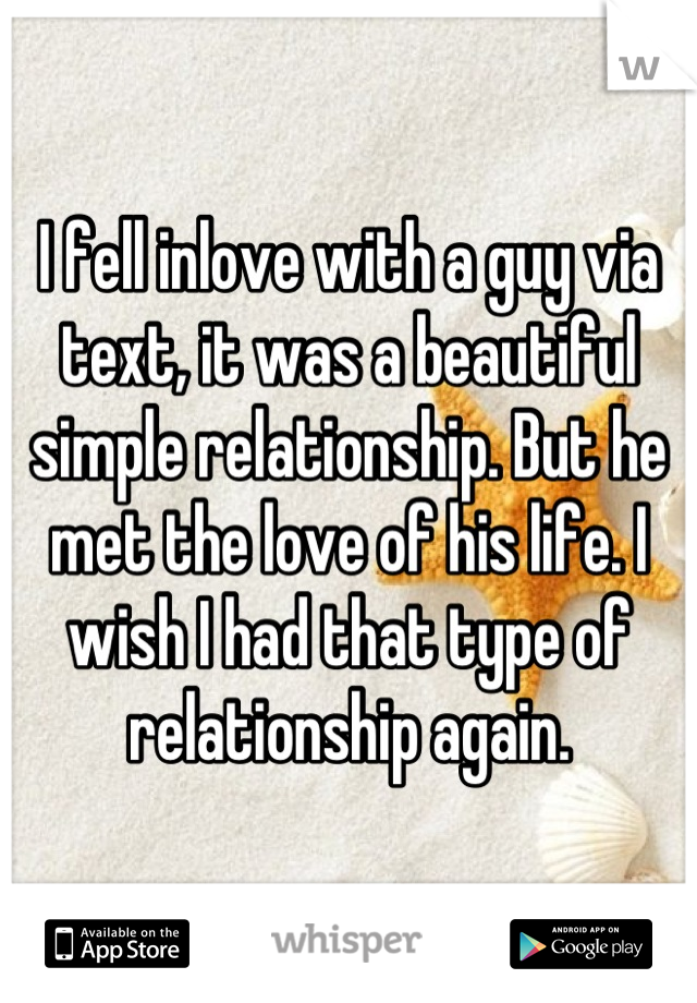 I fell inlove with a guy via text, it was a beautiful simple relationship. But he met the love of his life. I wish I had that type of relationship again.