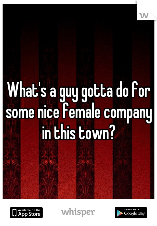 What's a guy gotta do for some nice female company in this town?