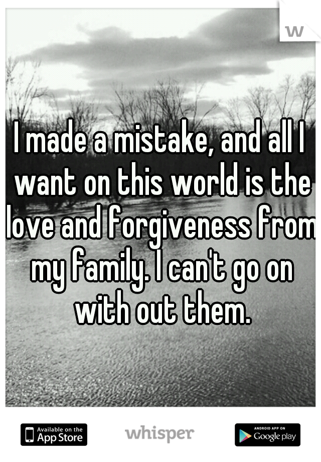 I made a mistake, and all I want on this world is the love and forgiveness from my family. I can't go on with out them.
