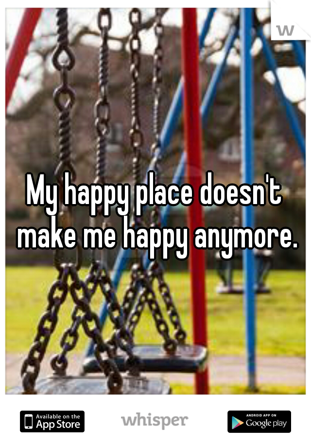 My happy place doesn't make me happy anymore.