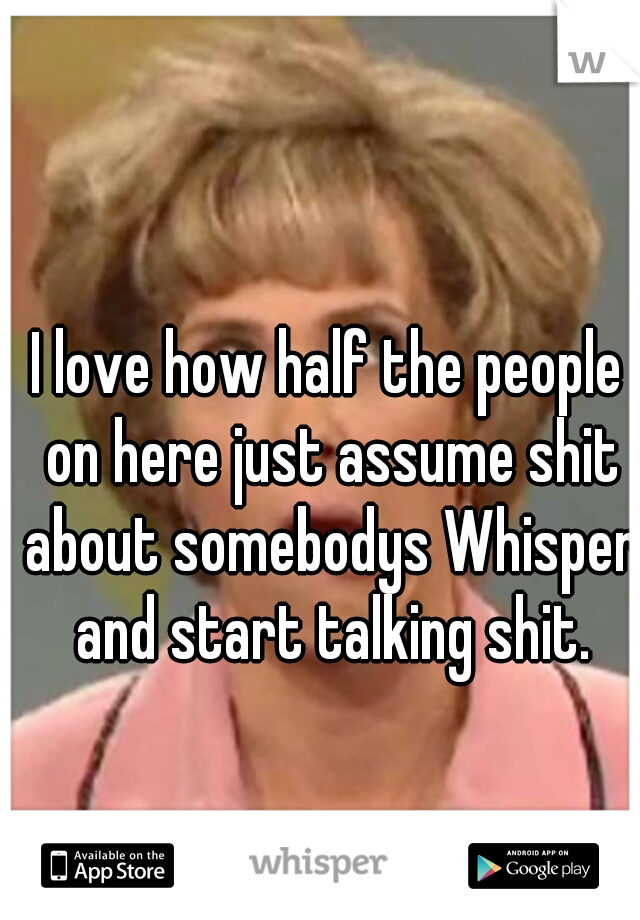 I love how half the people on here just assume shit about somebodys Whisper and start talking shit.