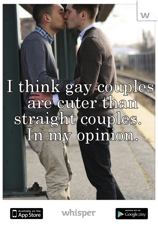 I think gay couples are cuter than straight couples.   In my opinion.