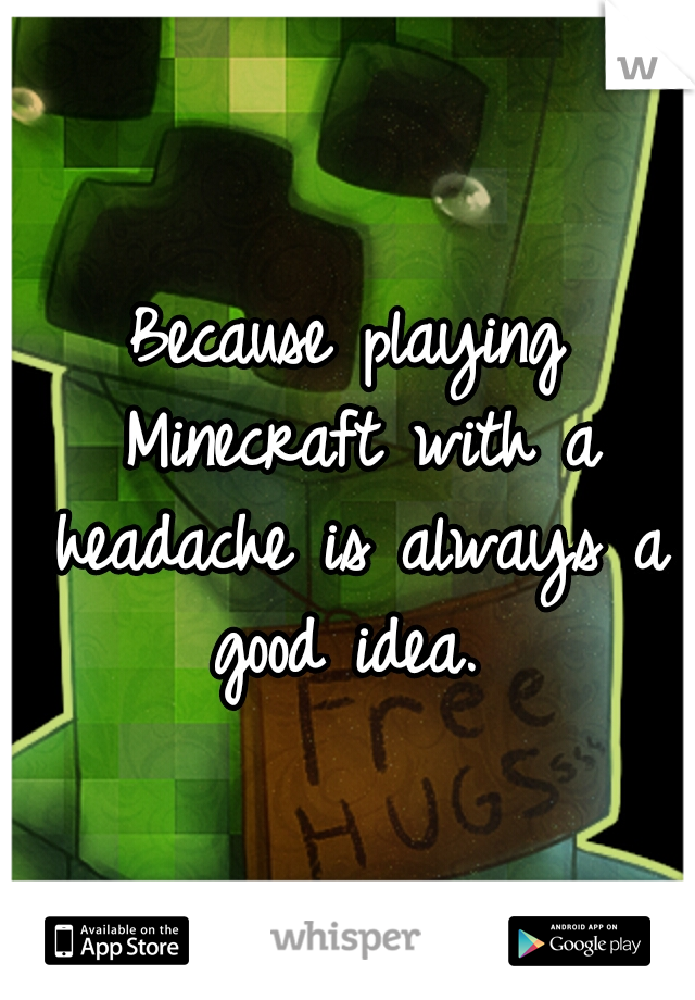Because playing Minecraft with a headache is always a good idea.