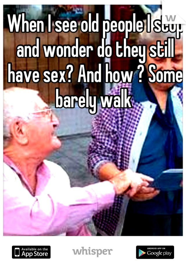When I see old people I stop and wonder do they still have sex? And how ? Some barely walk