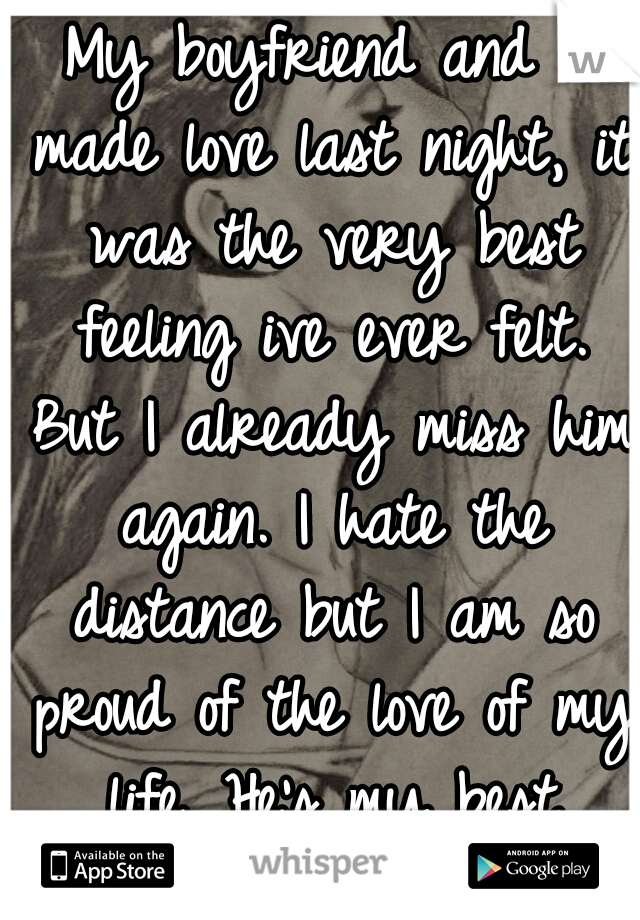 My boyfriend and I made love last night, it was the very best feeling ive ever felt. But I already miss him again. I hate the distance but I am so proud of the love of my life. He's my best friend. <3