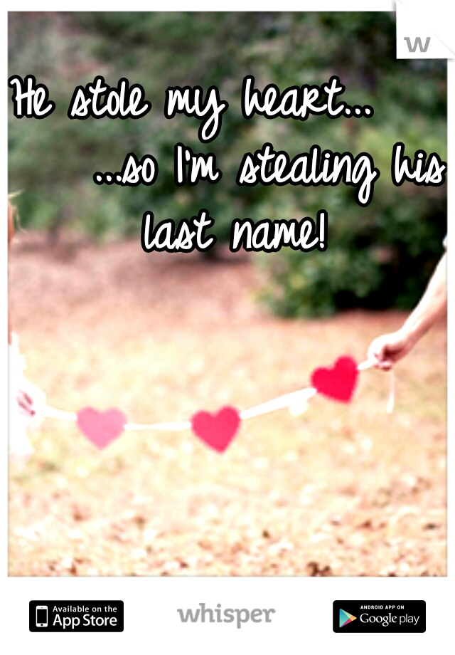 He stole my heart...       ...so I'm stealing his last name!