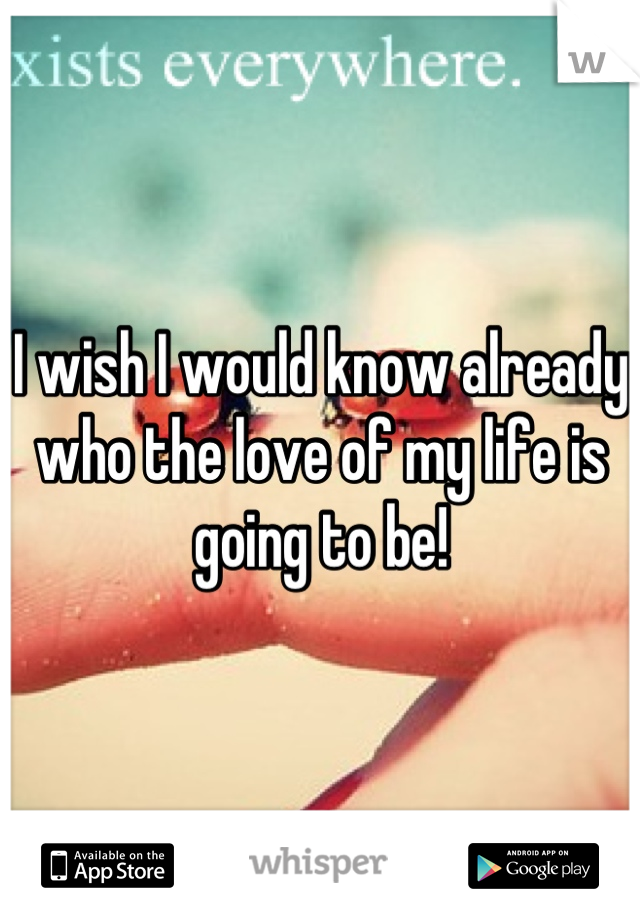 I wish I would know already who the love of my life is going to be!
