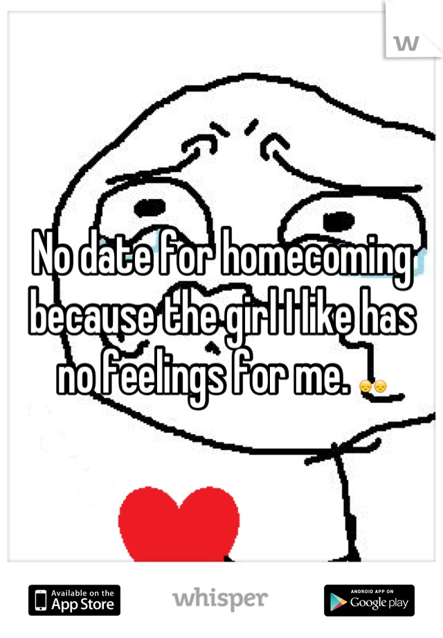 No date for homecoming because the girl I like has no feelings for me. 😞😞