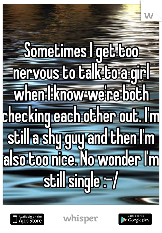 Sometimes I get too nervous to talk to a girl when I know we're both checking each other out. I'm still a shy guy and then I'm also too nice. No wonder I'm still single :-/