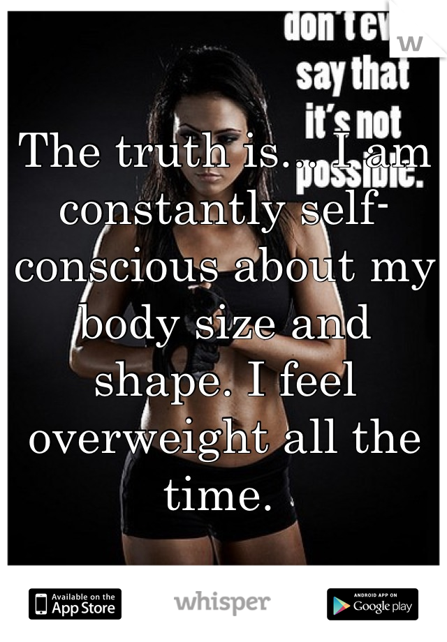 The truth is... I am constantly self-conscious about my body size and shape. I feel overweight all the time.