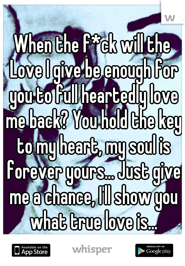 When the f*ck will the Love I give be enough for you to full heartedly love me back? You hold the key to my heart, my soul is forever yours... Just give me a chance, I'll show you what true love is...