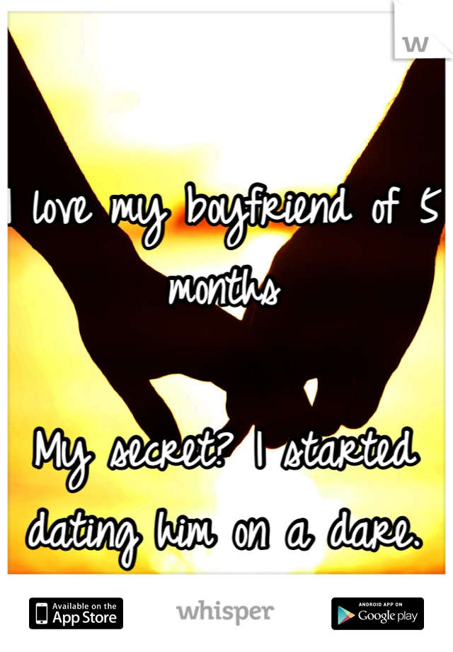 I love my boyfriend of 5 months  My secret? I started dating him on a dare.